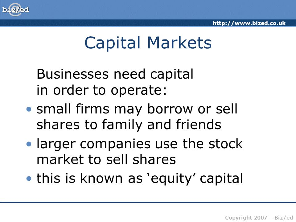 http://www.bized.co.uk Copyright 2007 – Biz/ed Capital Markets Businesses need capital in order to operate: small firms may borrow or sell shares to family and friends larger companies use the stock market to sell shares this is known as 'equity' capital