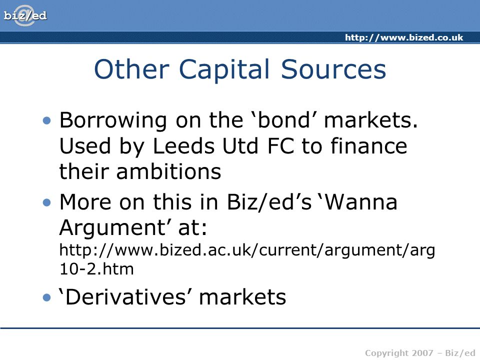http://www.bized.co.uk Copyright 2007 – Biz/ed Other Capital Sources Borrowing on the 'bond' markets.
