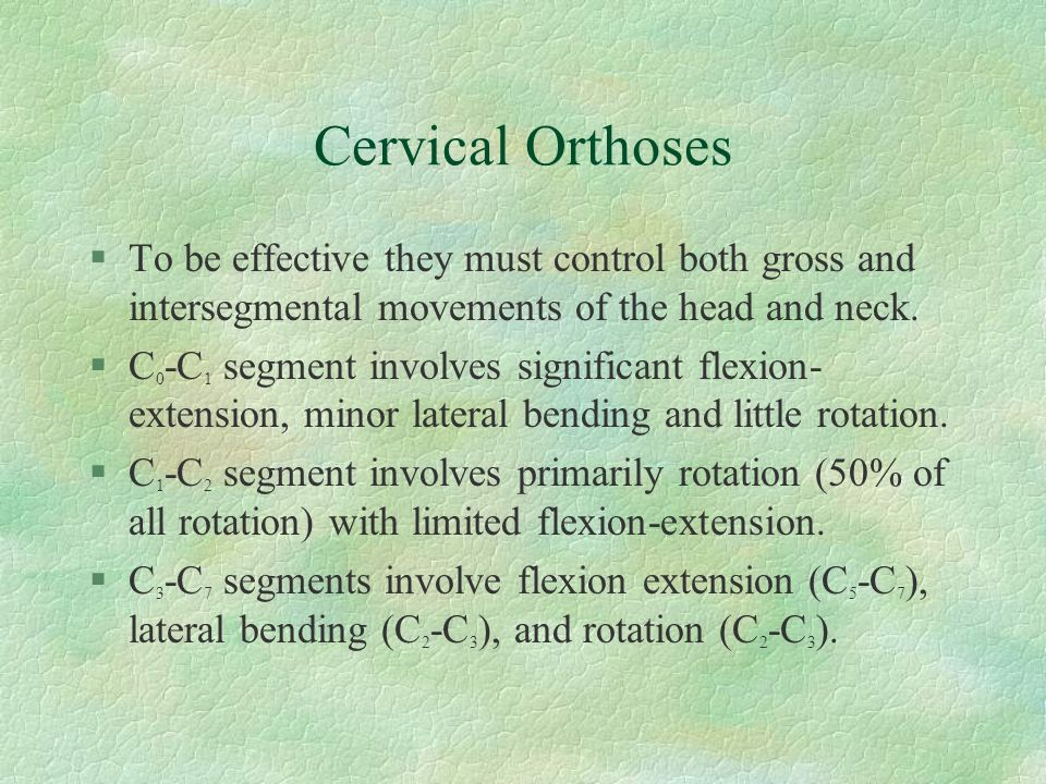 Cervical Orthoses §To be effective they must control both gross and intersegmental movements of the head and neck. §C 0 -C 1 segment involves signific