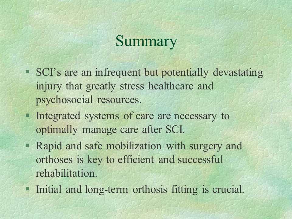 Summary §SCI's are an infrequent but potentially devastating injury that greatly stress healthcare and psychosocial resources. §Integrated systems of