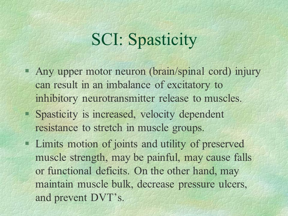 SCI: Spasticity §Any upper motor neuron (brain/spinal cord) injury can result in an imbalance of excitatory to inhibitory neurotransmitter release to
