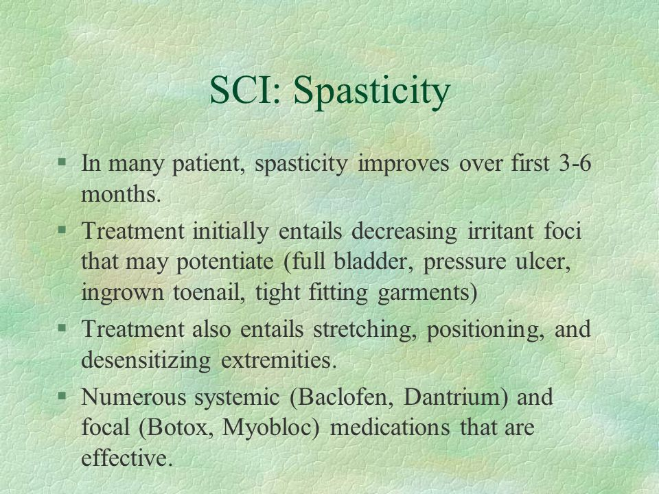 SCI: Spasticity §In many patient, spasticity improves over first 3-6 months. §Treatment initially entails decreasing irritant foci that may potentiate