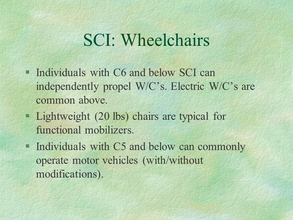 SCI: Wheelchairs §Individuals with C6 and below SCI can independently propel W/C's. Electric W/C's are common above. §Lightweight (20 lbs) chairs are