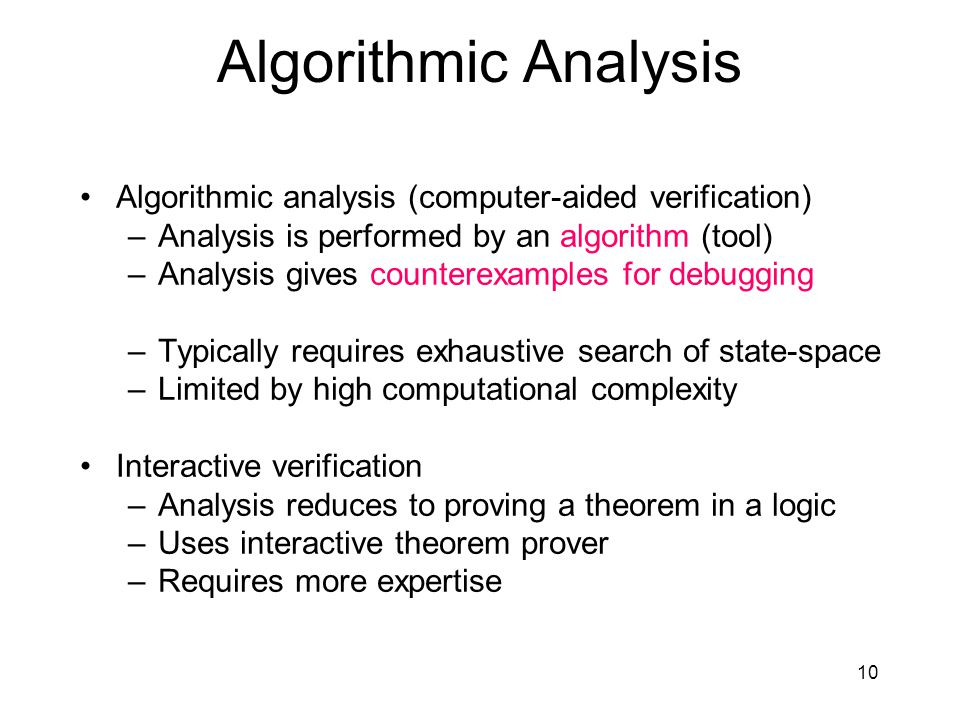 10 Algorithmic Analysis Algorithmic analysis (computer-aided verification) –Analysis is performed by an algorithm (tool) –Analysis gives counterexamples for debugging –Typically requires exhaustive search of state-space –Limited by high computational complexity Interactive verification –Analysis reduces to proving a theorem in a logic –Uses interactive theorem prover –Requires more expertise