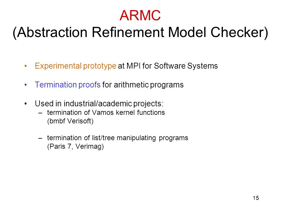 15 ARMC (Abstraction Refinement Model Checker) Experimental prototype at MPI for Software Systems Termination proofs for arithmetic programs Used in industrial/academic projects: –termination of Vamos kernel functions (bmbf Verisoft) –termination of list/tree manipulating programs (Paris 7, Verimag)