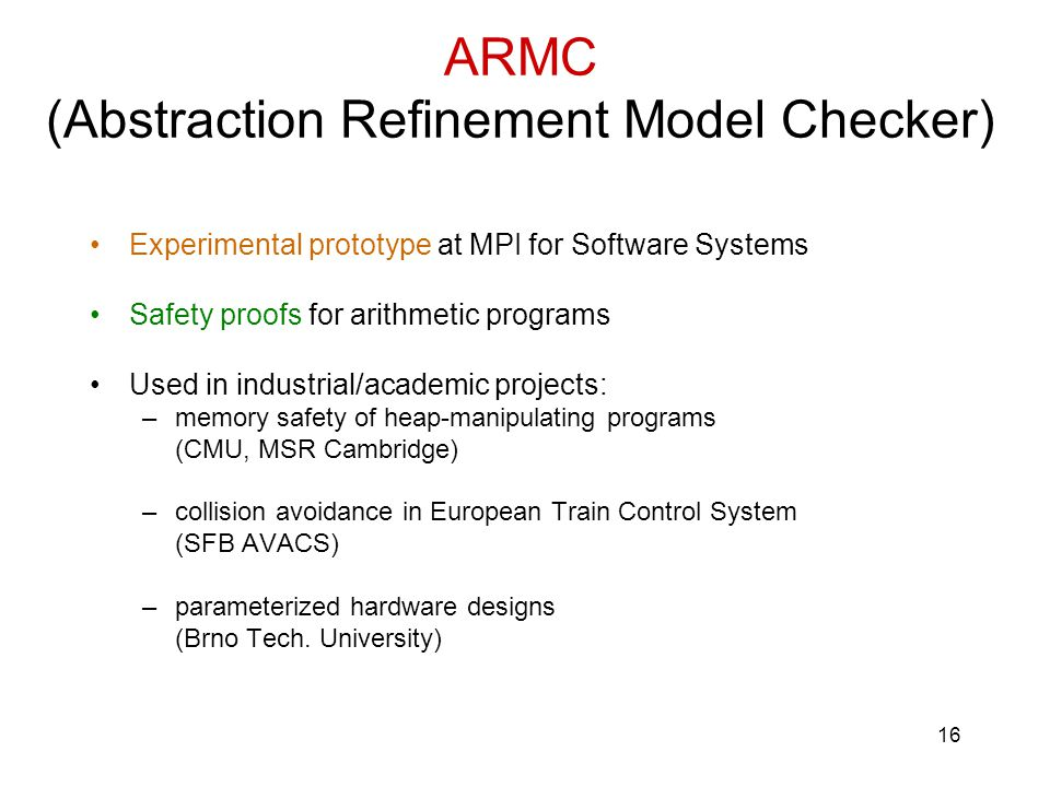 16 ARMC (Abstraction Refinement Model Checker) Experimental prototype at MPI for Software Systems Safety proofs for arithmetic programs Used in industrial/academic projects: –memory safety of heap-manipulating programs (CMU, MSR Cambridge) –collision avoidance in European Train Control System (SFB AVACS) –parameterized hardware designs (Brno Tech.