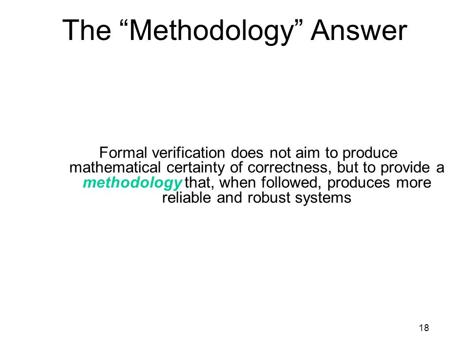 18 The Methodology Answer Formal verification does not aim to produce mathematical certainty of correctness, but to provide a methodology that, when followed, produces more reliable and robust systems