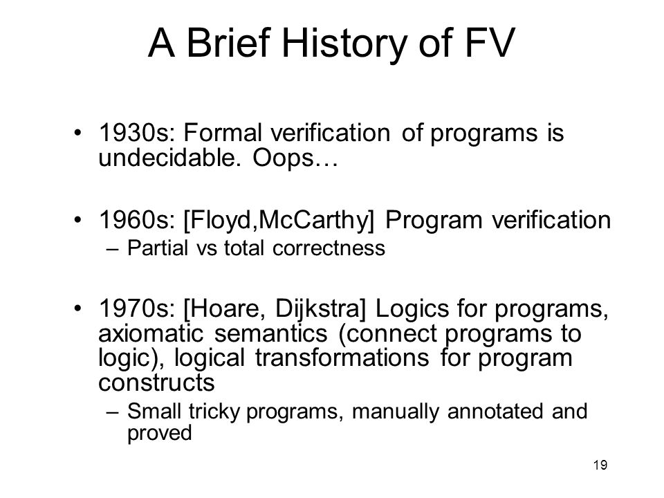 19 A Brief History of FV 1930s: Formal verification of programs is undecidable.