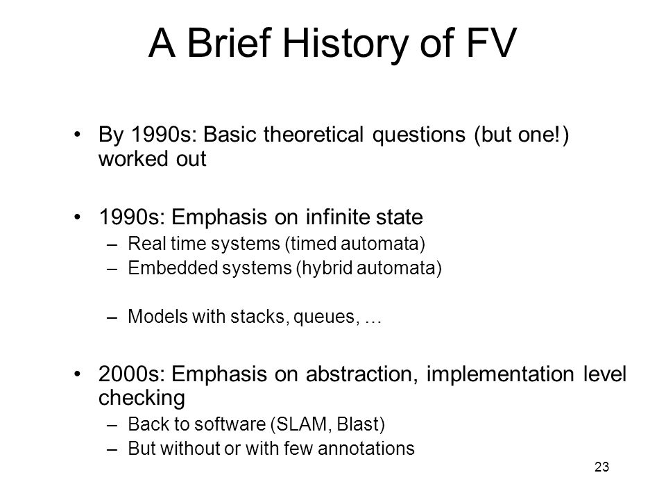 23 A Brief History of FV By 1990s: Basic theoretical questions (but one!) worked out 1990s: Emphasis on infinite state –Real time systems (timed automata) –Embedded systems (hybrid automata) –Models with stacks, queues, … 2000s: Emphasis on abstraction, implementation level checking –Back to software (SLAM, Blast) –But without or with few annotations