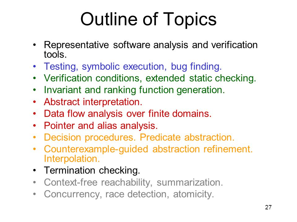27 Outline of Topics Representative software analysis and verification tools. Testing, symbolic execution, bug finding. Verification conditions, exten
