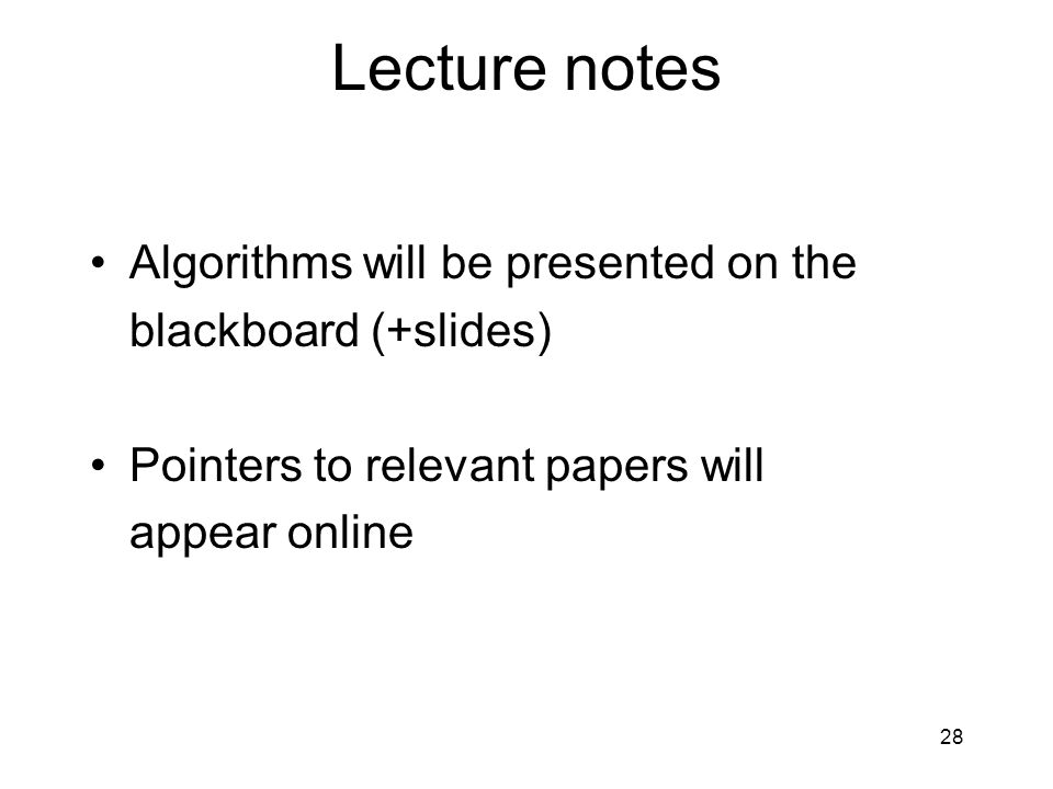 28 Lecture notes Algorithms will be presented on the blackboard (+slides) Pointers to relevant papers will appear online