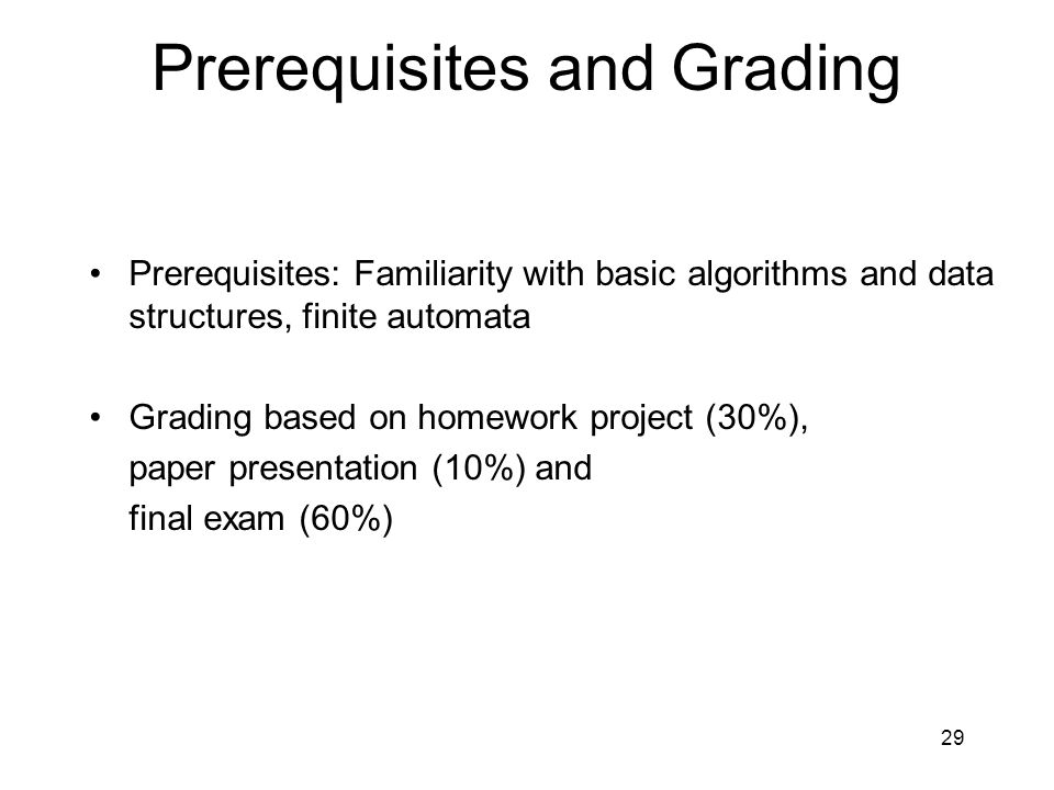 29 Prerequisites and Grading Prerequisites: Familiarity with basic algorithms and data structures, finite automata Grading based on homework project (30%), paper presentation (10%) and final exam (60%)