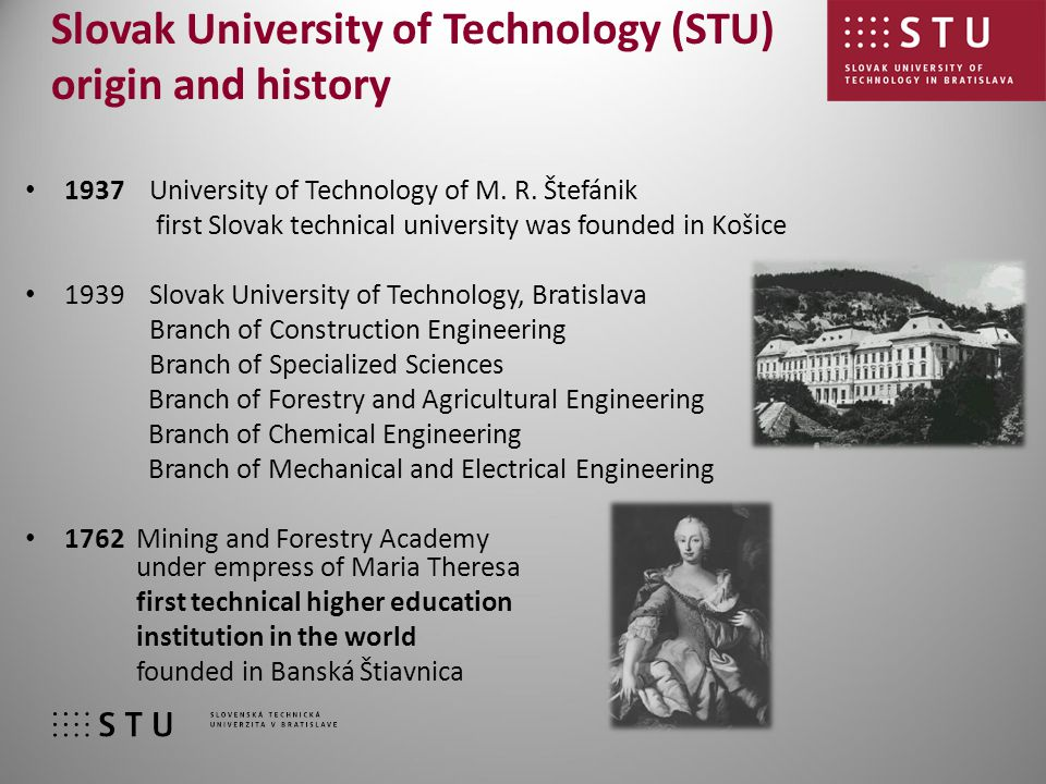 STU in numbers: 147 000 graduates 15 400 students 7 faculties (schools) 1 institute 800 industrial contracts 600 state research projects 107 international projects 1 200 teaching and research staff Slovak University of Technology nowadays STU offers: unity of education and scientific research, engineering and arts theoretical-practical learning methods (link to Mining academy in Banská Štiavnica) direct cooperation with industry & strong international links
