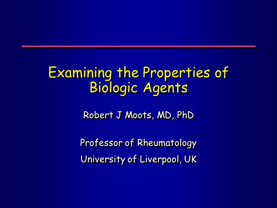 Examining the Properties of Biologic Agents Robert J Moots, MD, PhD Professor of Rheumatology University of Liverpool, UK Robert J Moots, MD, PhD Professor of Rheumatology University of Liverpool, UK