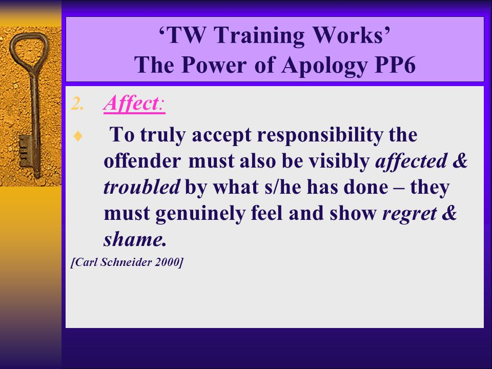 'TW Training Works' The Power of Apology PP6 2. Affect:  To truly accept responsibility the offender must also be visibly affected & troubled by what
