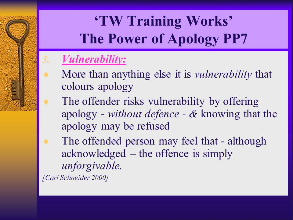 'TW Training Works' The Power of Apology PP7 3. Vulnerability:  More than anything else it is vulnerability that colours apology  The offender risks