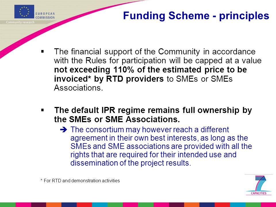 Funding Scheme - principles  The financial support of the Community in accordance with the Rules for participation will be capped at a value not exceeding 110% of the estimated price to be invoiced* by RTD providers to SMEs or SMEs Associations.