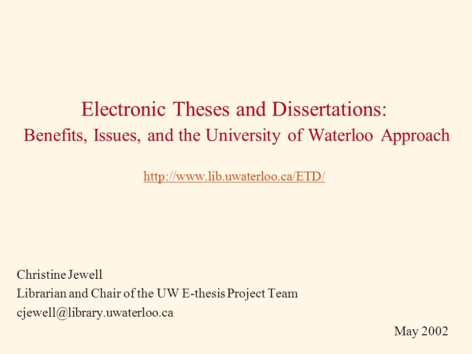 Electronic Theses and Dissertations: Benefits, Issues, and the University of Waterloo Approach http://www.lib.uwaterloo.ca/ETD/ http://www.lib.uwaterloo.ca/ETD/ Christine Jewell Librarian and Chair of the UW E-thesis Project Team cjewell@library.uwaterloo.ca May 2002