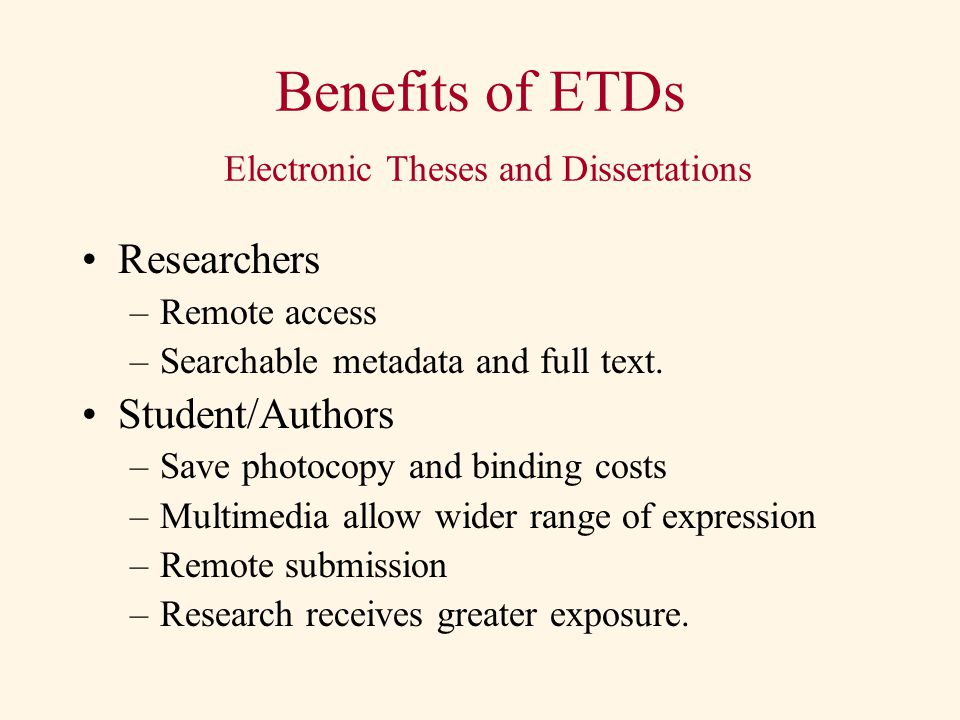 Benefits of ETDs Electronic Theses and Dissertations Researchers –Remote access –Searchable metadata and full text.