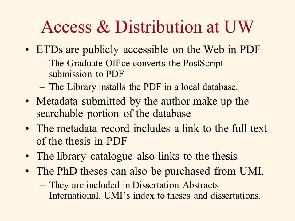Access & Distribution at UW ETDs are publicly accessible on the Web in PDF –The Graduate Office converts the PostScript submission to PDF –The Library installs the PDF in a local database.