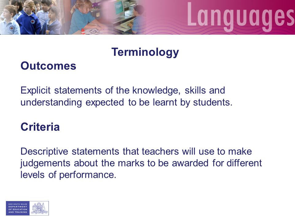 Terminology Outcomes Explicit statements of the knowledge, skills and understanding expected to be learnt by students. Criteria Descriptive statements