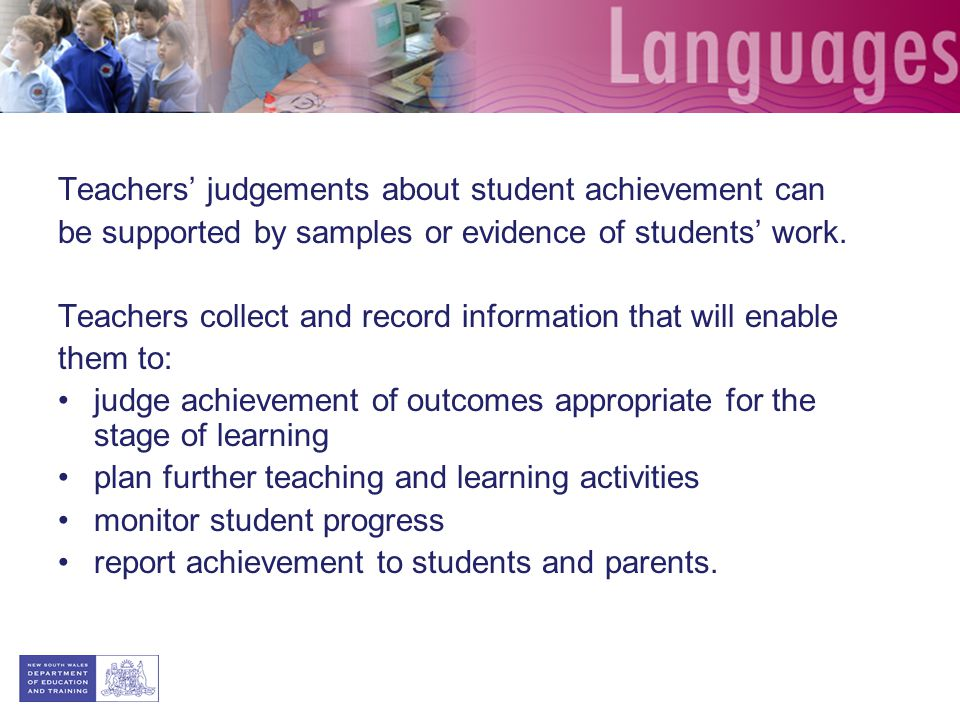 Teachers' judgements about student achievement can be supported by samples or evidence of students' work. Teachers collect and record information that