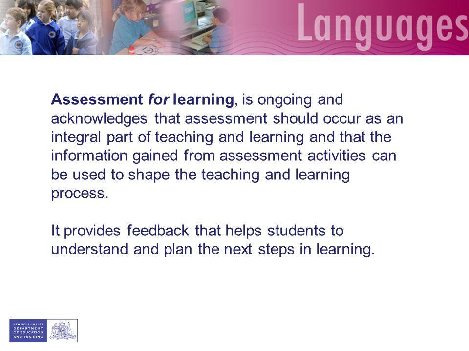 Assessment for learning, is ongoing and acknowledges that assessment should occur as an integral part of teaching and learning and that the informatio