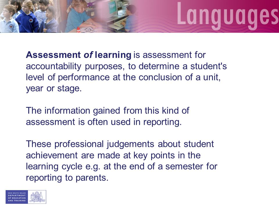Assessment of learning is assessment for accountability purposes, to determine a student's level of performance at the conclusion of a unit, year or s