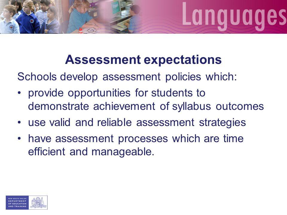 Assessment expectations Schools develop assessment policies which: provide opportunities for students to demonstrate achievement of syllabus outcomes