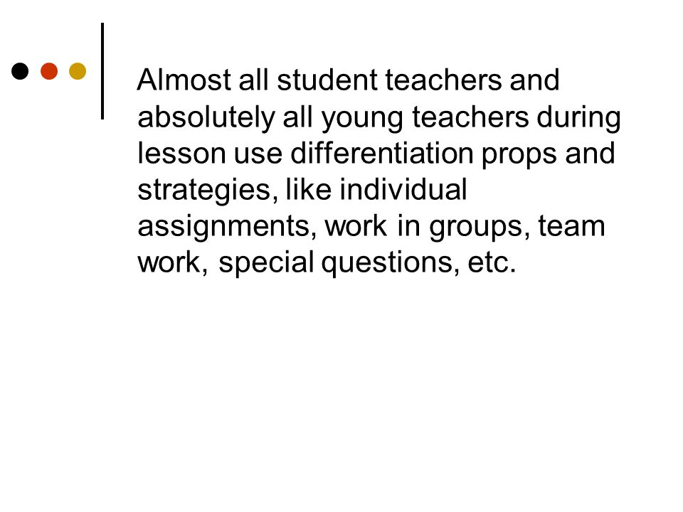 Almost all student teachers and absolutely all young teachers during lesson use differentiation props and strategies, like individual assignments, wor