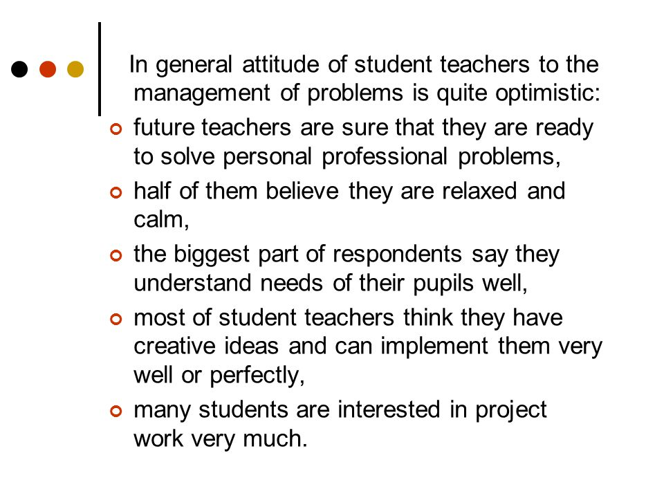 In general attitude of student teachers to the management of problems is quite optimistic: future teachers are sure that they are ready to solve personal professional problems, half of them believe they are relaxed and calm, the biggest part of respondents say they understand needs of their pupils well, most of student teachers think they have creative ideas and can implement them very well or perfectly, many students are interested in project work very much.