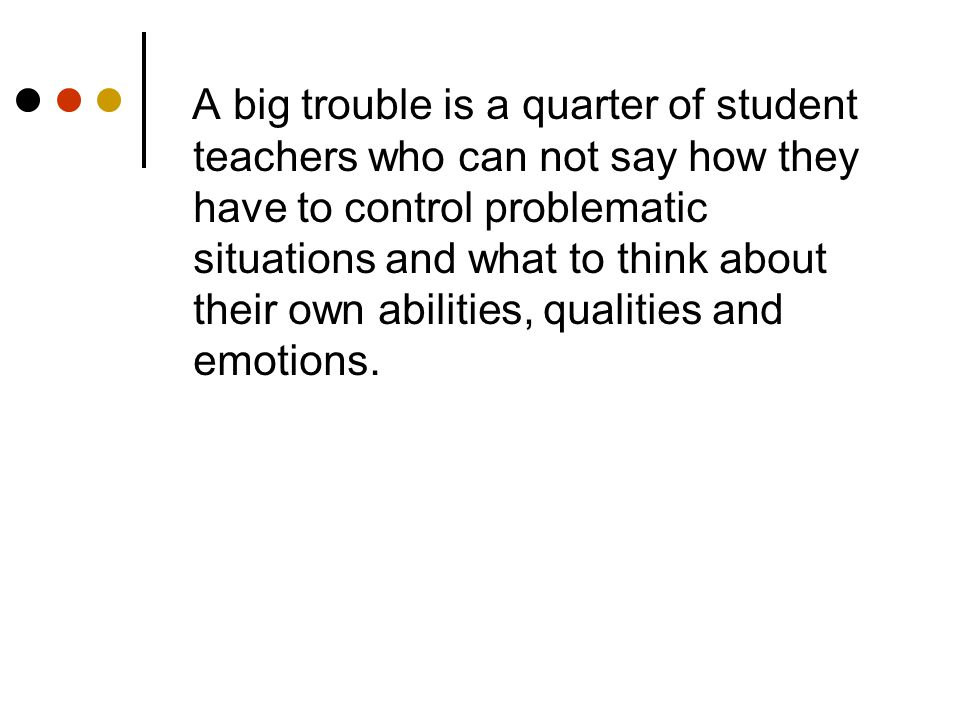 A big trouble is a quarter of student teachers who can not say how they have to control problematic situations and what to think about their own abilities, qualities and emotions.