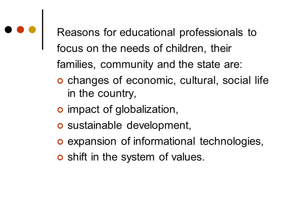 Reasons for educational professionals to focus on the needs of children, their families, community and the state are: changes of economic, cultural, social life in the country, impact of globalization, sustainable development, expansion of informational technologies, shift in the system of values.