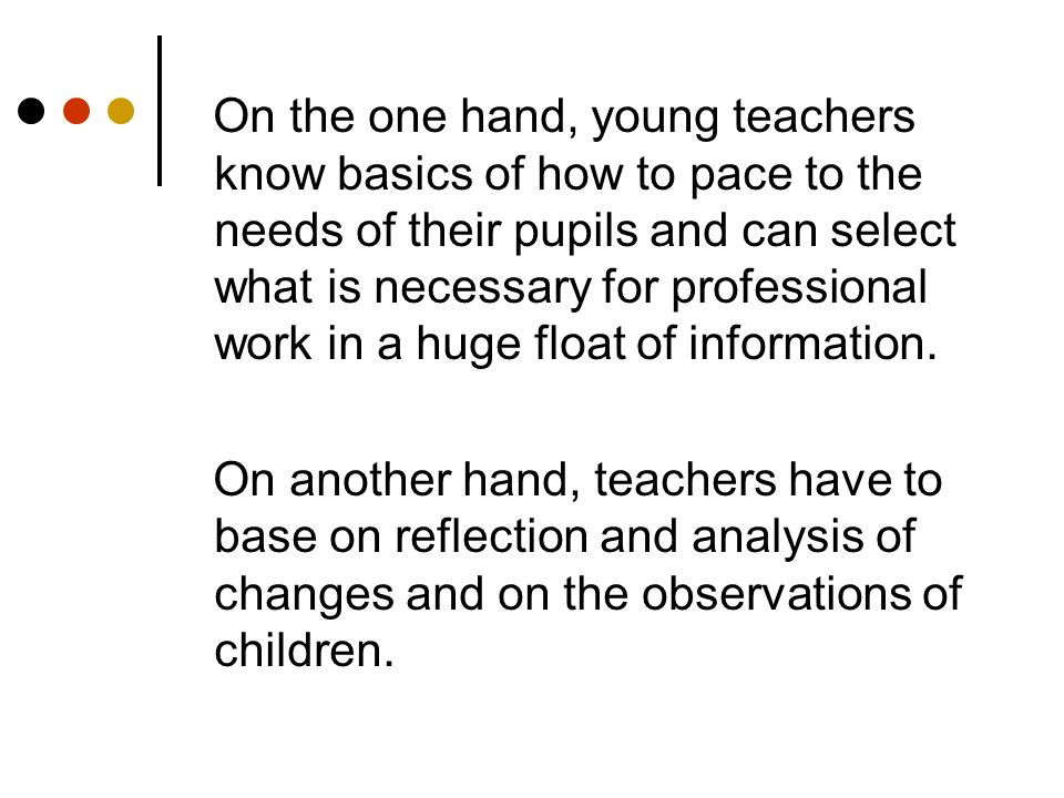 On the one hand, young teachers know basics of how to pace to the needs of their pupils and can select what is necessary for professional work in a huge float of information.