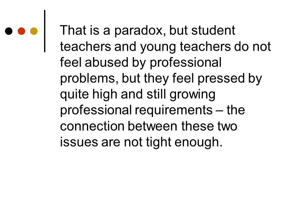 That is a paradox, but student teachers and young teachers do not feel abused by professional problems, but they feel pressed by quite high and still