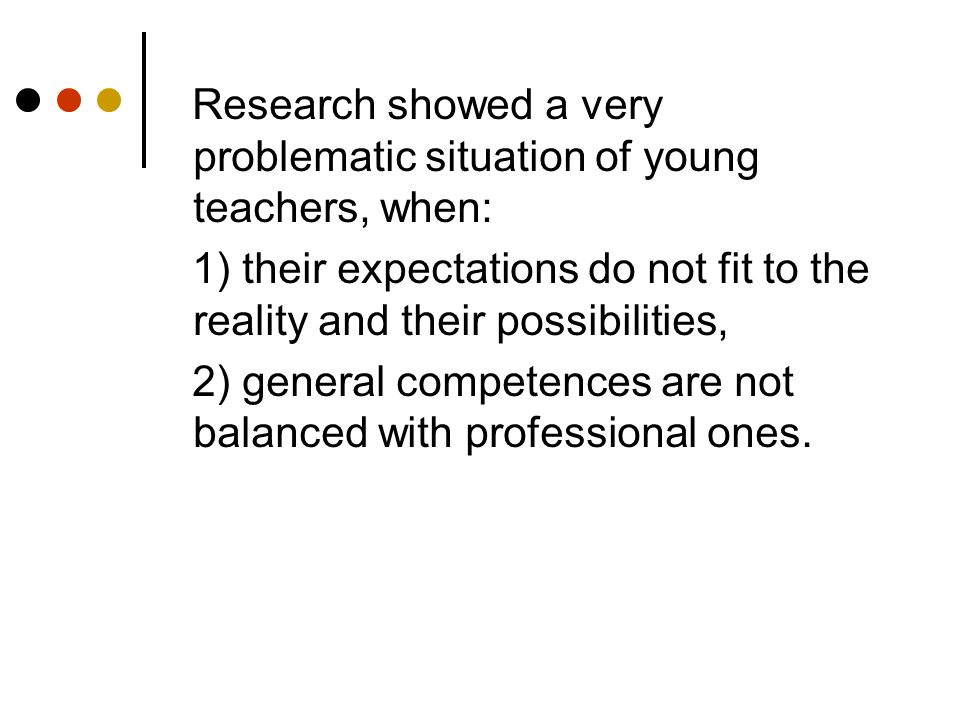 Research showed a very problematic situation of young teachers, when: 1) their expectations do not fit to the reality and their possibilities, 2) general competences are not balanced with professional ones.