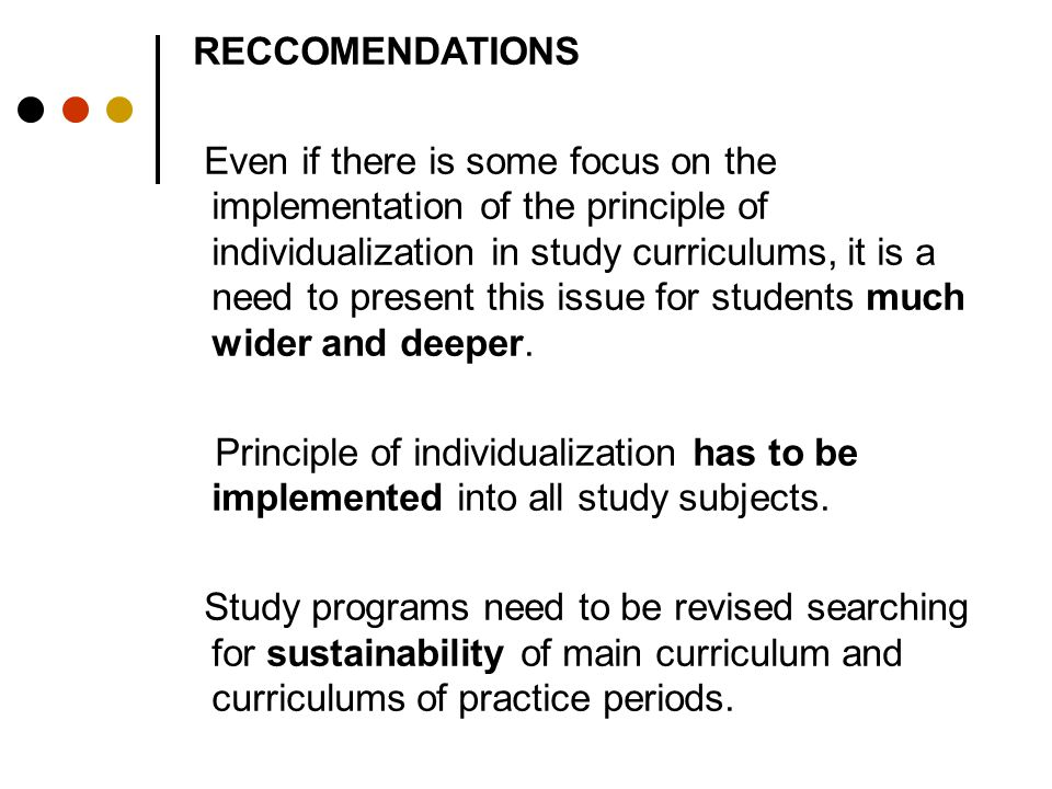 RECCOMENDATIONS Even if there is some focus on the implementation of the principle of individualization in study curriculums, it is a need to present this issue for students much wider and deeper.