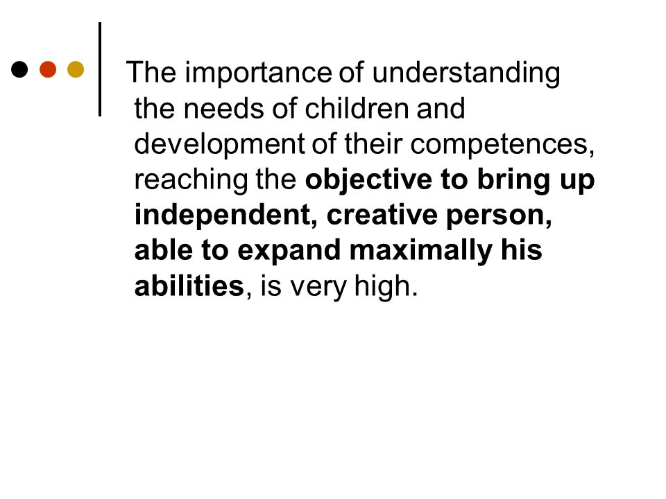 The importance of understanding the needs of children and development of their competences, reaching the objective to bring up independent, creative person, able to expand maximally his abilities, is very high.