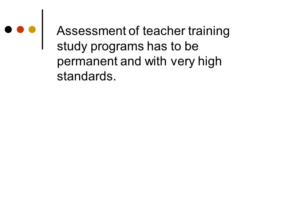 Assessment of teacher training study programs has to be permanent and with very high standards.