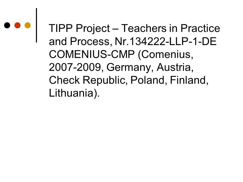 TIPP Project – Teachers in Practice and Process, Nr.134222-LLP-1-DE COMENIUS-CMP (Comenius, 2007-2009, Germany, Austria, Check Republic, Poland, Finland, Lithuania).