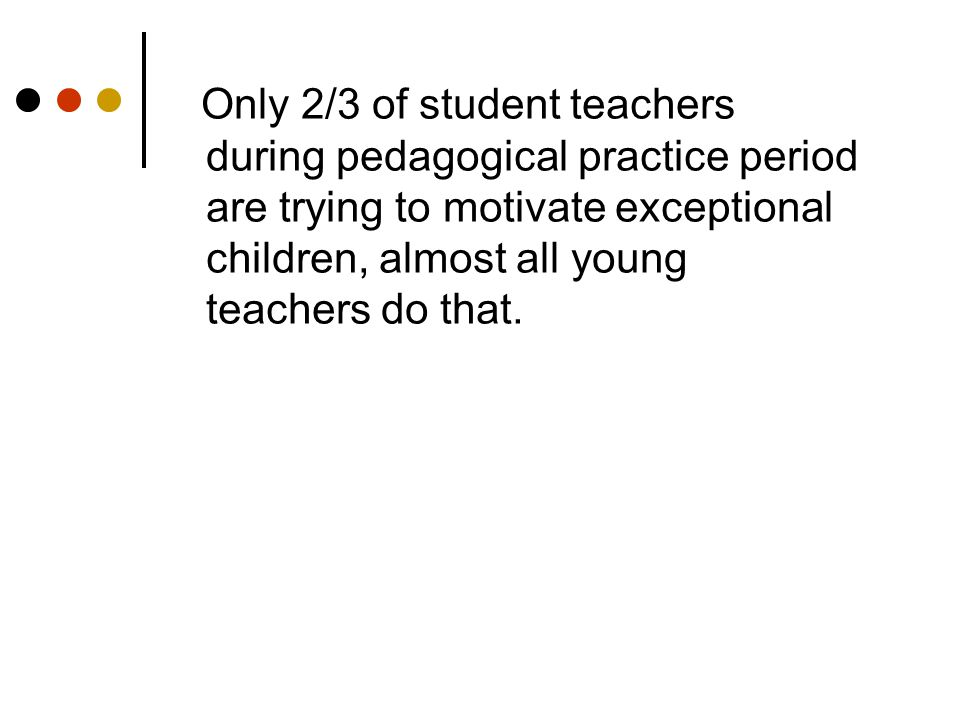 Only 2/3 of student teachers during pedagogical practice period are trying to motivate exceptional children, almost all young teachers do that.