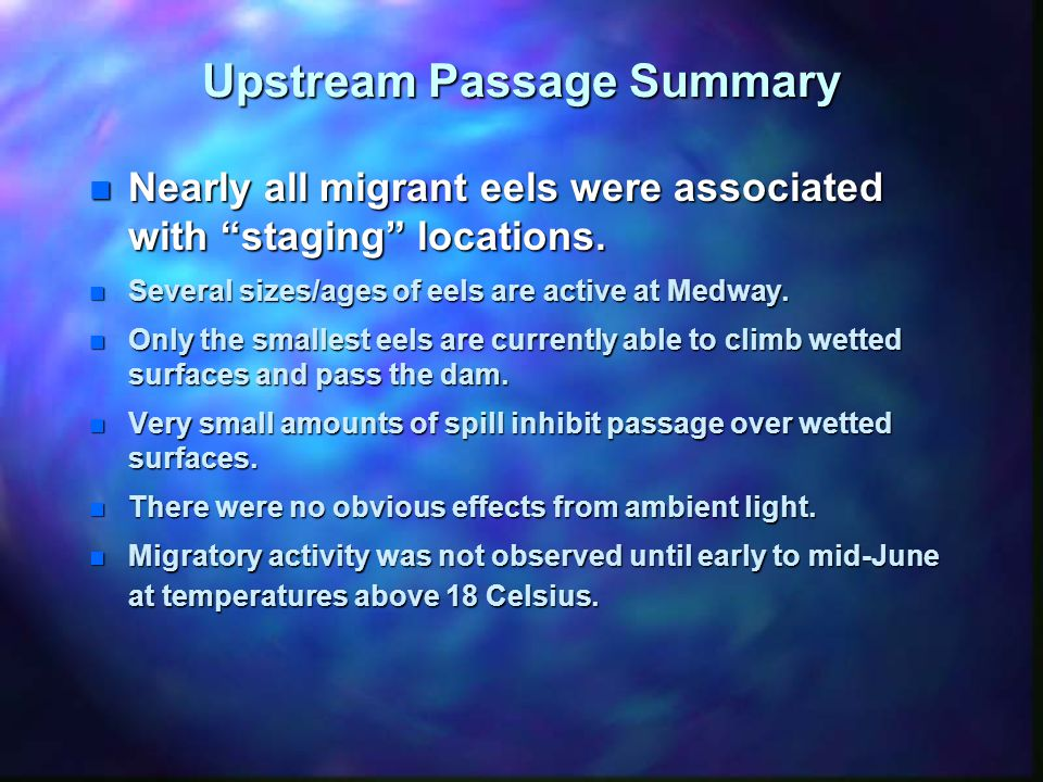 Upstream Passage Summary n Nearly all migrant eels were associated with staging locations.