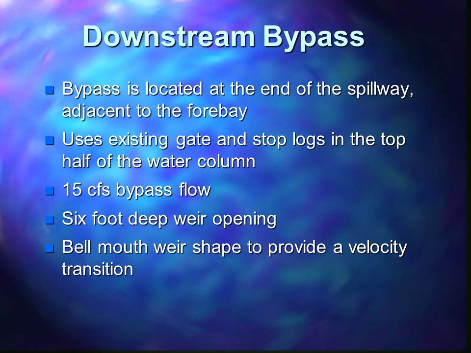 Downstream Bypass n Bypass is located at the end of the spillway, adjacent to the forebay n Uses existing gate and stop logs in the top half of the water column n 15 cfs bypass flow n Six foot deep weir opening n Bell mouth weir shape to provide a velocity transition