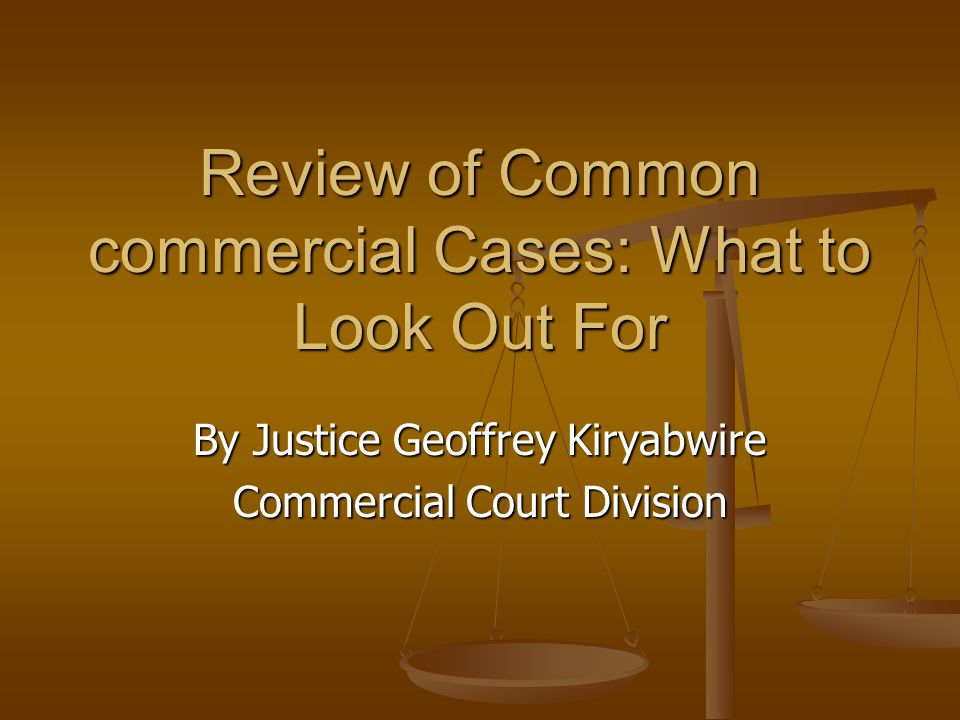 Review of Common commercial Cases: What to Look Out For By Justice Geoffrey Kiryabwire Commercial Court Division