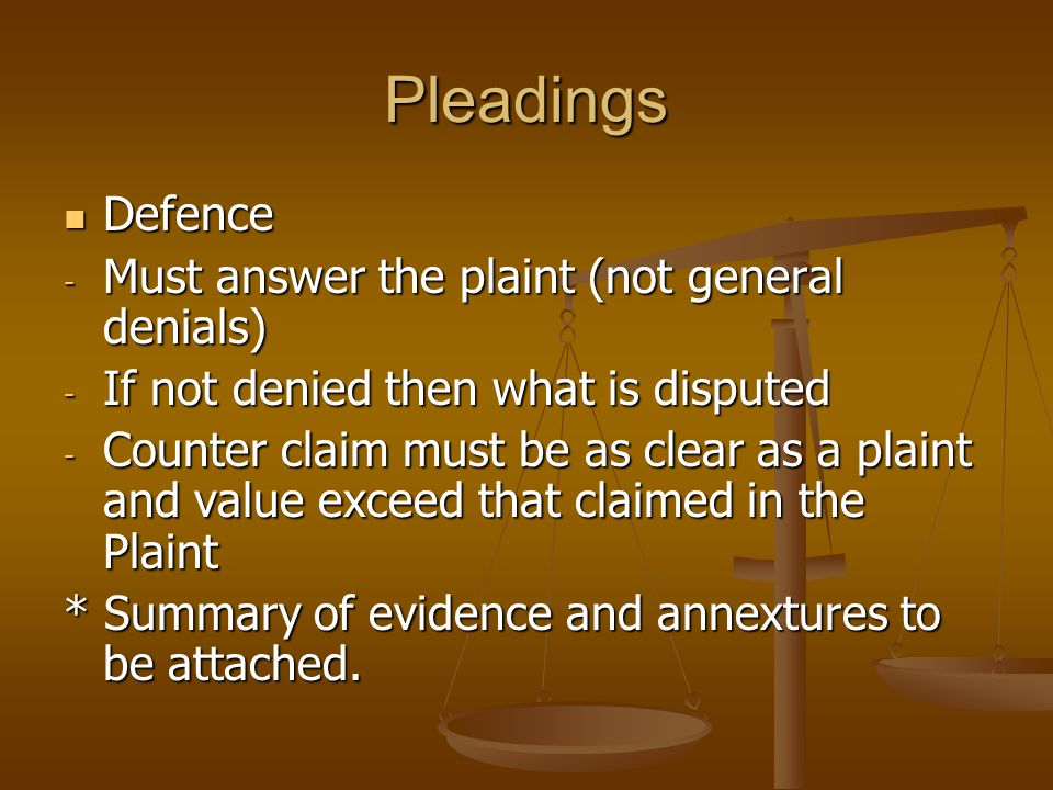 Pleadings Defence Defence - Must answer the plaint (not general denials) - If not denied then what is disputed - Counter claim must be as clear as a plaint and value exceed that claimed in the Plaint * Summary of evidence and annextures to be attached.