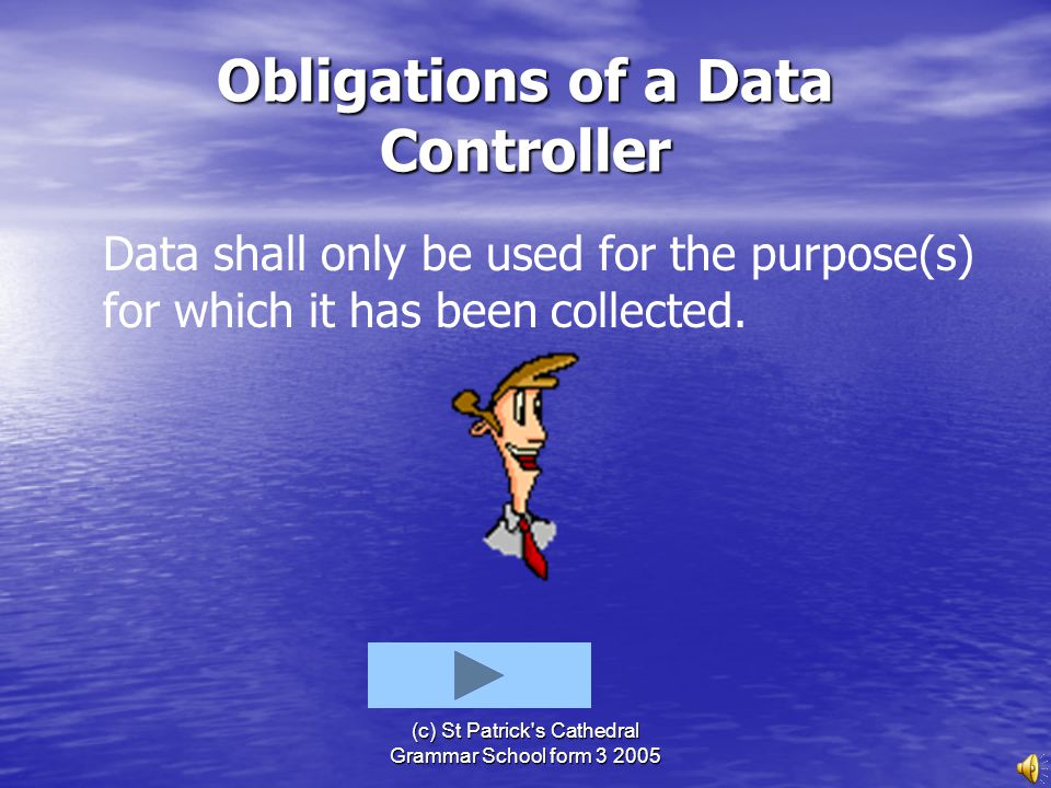 (c) St Patrick's Cathedral Grammar School form 3 2005 Obligations of a Data Controller All information must be obtained and dealt with fairly, accurat