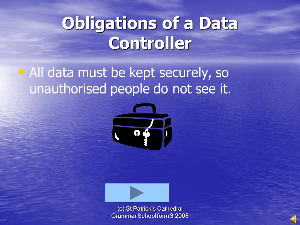 (c) St Patrick's Cathedral Grammar School form 3 2005 Obligations of a Data Controller All data must be up to date and only kept as long as it is need