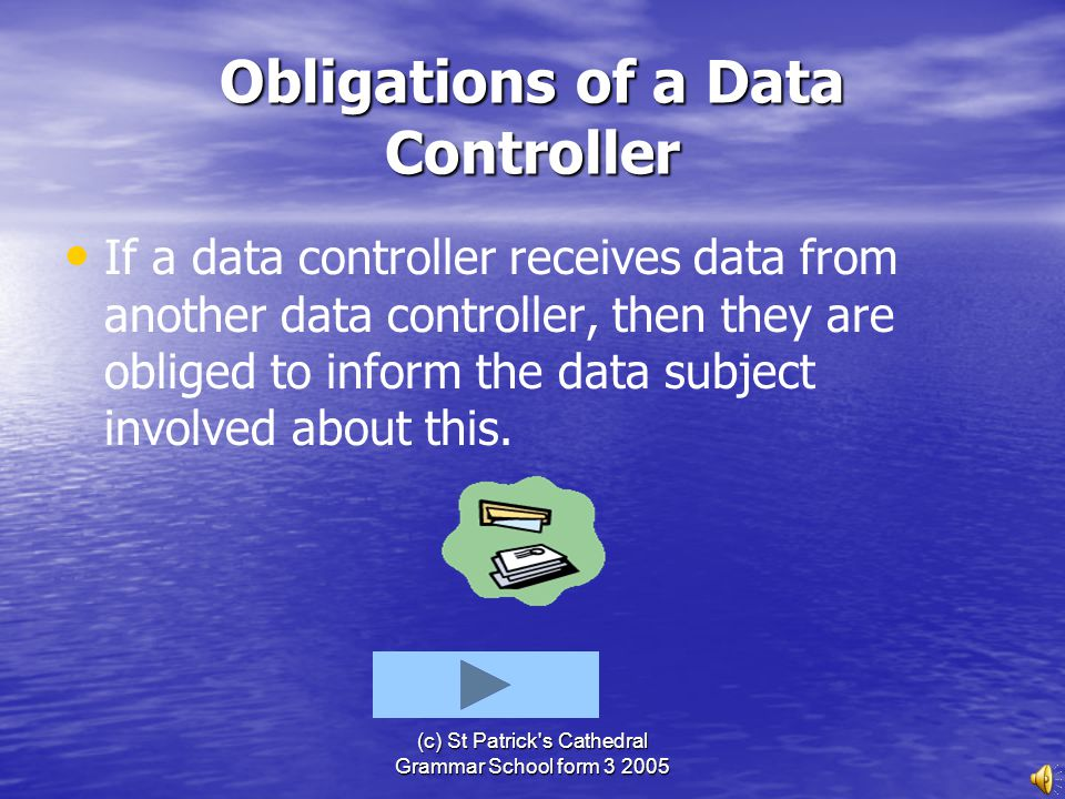(c) St Patrick's Cathedral Grammar School form 3 2005 Obligations of a Data Controller All data must be kept securely, so unauthorised people do not s