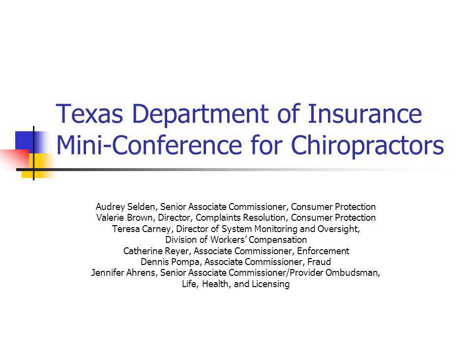 Texas Department of Insurance Mini-Conference for Chiropractors Audrey Selden, Senior Associate Commissioner, Consumer Protection Valerie Brown, Director, Complaints Resolution, Consumer Protection Teresa Carney, Director of System Monitoring and Oversight, Division of Workers' Compensation Catherine Reyer, Associate Commissioner, Enforcement Dennis Pompa, Associate Commissioner, Fraud Jennifer Ahrens, Senior Associate Commissioner/Provider Ombudsman, Life, Health, and Licensing