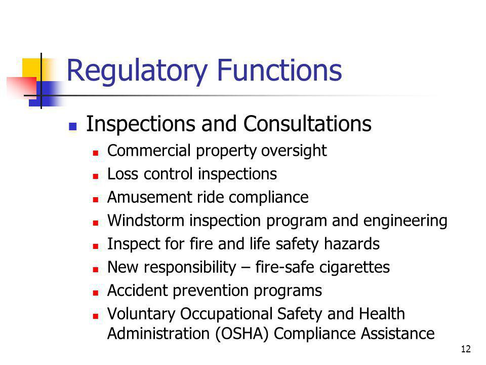 12 Regulatory Functions Inspections and Consultations Commercial property oversight Loss control inspections Amusement ride compliance Windstorm inspection program and engineering Inspect for fire and life safety hazards New responsibility – fire-safe cigarettes Accident prevention programs Voluntary Occupational Safety and Health Administration (OSHA) Compliance Assistance